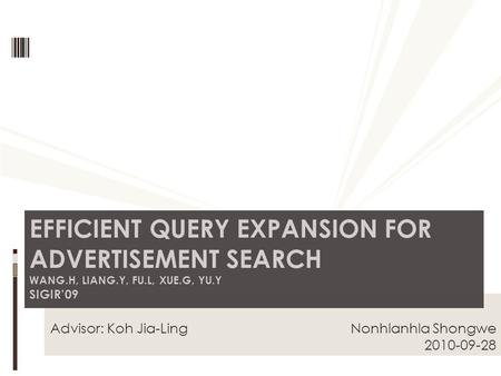Advisor: Koh Jia-Ling Nonhlanhla Shongwe 2010-09-28 EFFICIENT QUERY EXPANSION FOR ADVERTISEMENT SEARCH WANG.H, LIANG.Y, FU.L, XUE.G, YU.Y SIGIR'09.