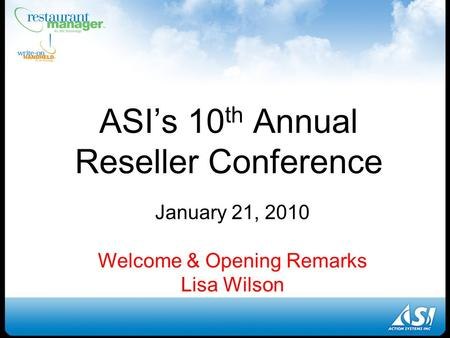 ASI's 10 th Annual Reseller Conference January 21, 2010 Welcome & Opening Remarks Lisa Wilson.