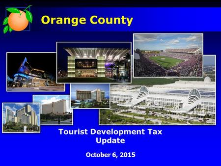 Tourist Development Tax Update October 6, 2015 Orange County.