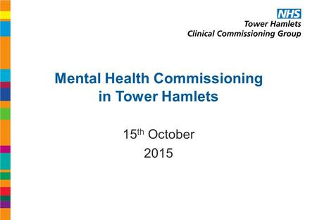 Mental Health Commissioning in Tower Hamlets 15 th October 2015.