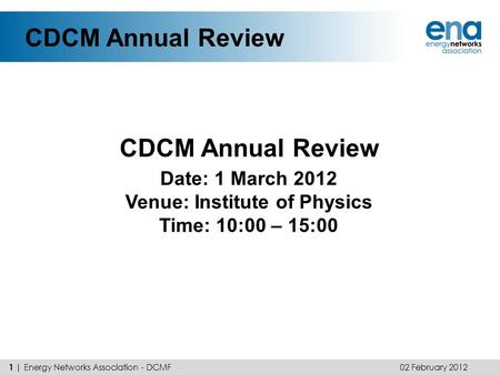 CDCM Annual Review 02 February 2012 1 | Energy Networks Association - DCMF Date: 1 March 2012 Venue: Institute of Physics Time: 10:00 – 15:00.