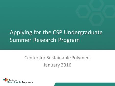 Applying for the CSP Undergraduate Summer Research Program Center for Sustainable Polymers January 2016.