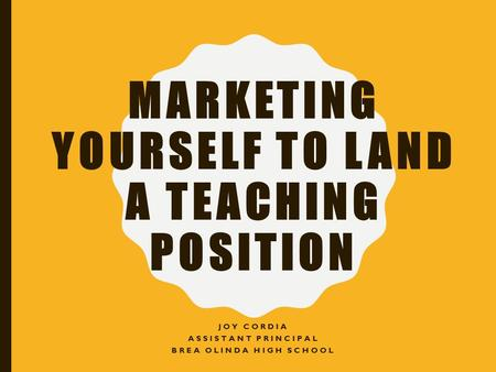 MARKETING YOURSELF TO LAND A TEACHING POSITION JOY CORDIA ASSISTANT PRINCIPAL BREA OLINDA HIGH SCHOOL.