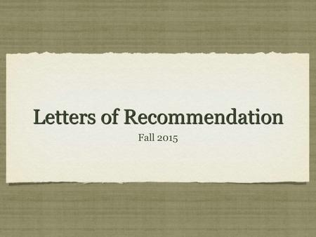 Letters of Recommendation Fall 2015. What are Letters of Recommendation? Letters of support for you For use in scholarship & college applications If you.