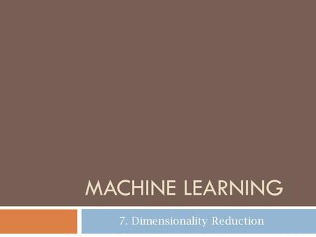 MACHINE LEARNING 7. Dimensionality Reduction. Dimensionality of input Based on E Alpaydın 2004 Introduction to Machine Learning © The MIT Press (V1.1)