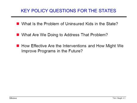 BilheimerView Graph # 1 KEY POLICY QUESTIONS FOR THE STATES What Is the Problem of Uninsured Kids in the State? What Are We Doing to Address That Problem?