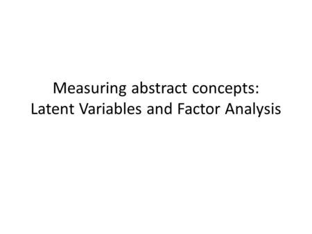 Measuring abstract concepts: Latent Variables and Factor Analysis.