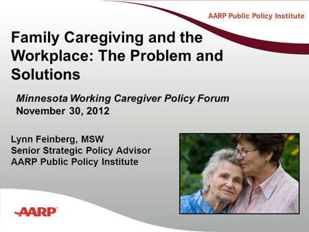 Title text here Family Caregiving and the Workplace: The Problem and Solutions Lynn Feinberg, MSW Senior Strategic Policy Advisor AARP Public Policy Institute.