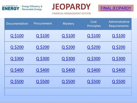 JEOPARDY FINANCIAL MANAGEMENT EDITION Documentation Procurement Mystery Cost Principles Administrative Requirements Q $100 Q $200 Q $300 Q $400 Q $500.