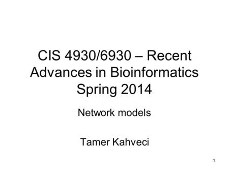 1 CIS 4930/6930 – Recent Advances in Bioinformatics Spring 2014 Network models Tamer Kahveci.