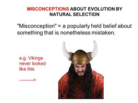 MISCONCEPTIONS ABOUT EVOLUTION BY NATURAL SELECTION Misconception = a popularly held belief about something that is nonetheless mistaken. e.g. Vikings.