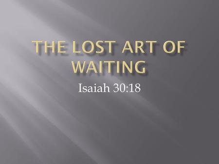 Isaiah 30:18. 18 Therefore the Lord will wait, that He may be gracious to you; And therefore He will be exalted, that He may have mercy on you. For the.