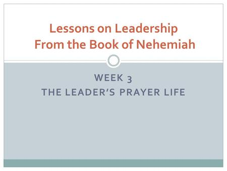 WEEK 3 THE LEADER'S PRAYER LIFE Lessons on Leadership From the Book of Nehemiah.