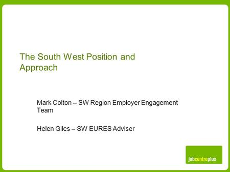 The South West Position and Approach Mark Colton – SW Region Employer Engagement Team Helen Giles – SW EURES Adviser.