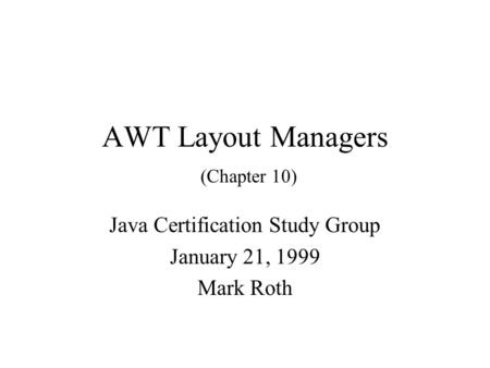 AWT Layout Managers (Chapter 10) Java Certification Study Group January 21, 1999 Mark Roth.