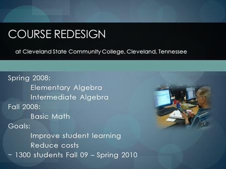 Spring 2008: Elementary Algebra Intermediate Algebra Fall 2008: Basic Math Goals: Improve student learning Reduce costs ~ 1300 students Fall 09 – Spring.