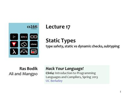 1 Lecture 17 Static Types type safety, static vs dynamic checks, subtyping Ras Bodik Ali and Mangpo Hack Your Language! CS164: Introduction to Programming.