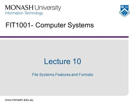 Www.monash.edu.au FIT1001- Computer Systems Lecture 10 File Systems Features and <strong>Formats</strong>.
