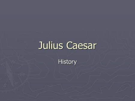 Julius Caesar History. His Name ► Gaius ► His given name was one of only eight names given to boys ► Julius ► His family name ► Caesar ► Name of Gaius'