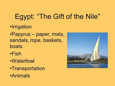 "Egypt: ""The Gift of the Nile"" Irrigation Papyrus – paper, mats, sandals, rope, baskets, boats Fish Waterfowl Transportation Animals."