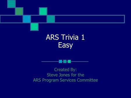 ARS Trivia 1 Easy Created By: Steve Jones for the ARS Program Services Committee.