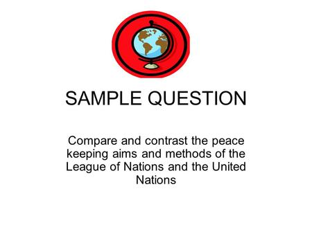 SAMPLE QUESTION Compare and contrast the peace keeping aims and methods of the League of Nations and the United Nations.