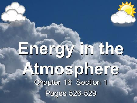 Energy in the Atmosphere Chapter 16 Section 1 Pages 526-529 Chapter 16 Section 1 Pages 526-529.