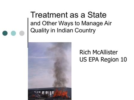 Treatment as a State and Other Ways to Manage Air Quality in Indian Country Rich McAllister US EPA Region 10.
