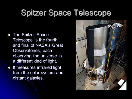 Spitzer Space Telescope The Spitzer Space Telescope is the fourth and final of NASA's Great Observatories, each observing the universe in a different kind.
