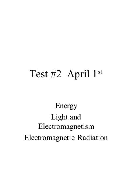 Test #2 April 1 st Energy Light and Electromagnetism Electromagnetic Radiation.
