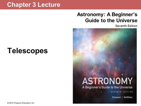 Astronomy: A Beginner's Guide to the Universe Seventh Edition © 2013 Pearson Education, Inc. Chapter 3 Lecture Telescopes.