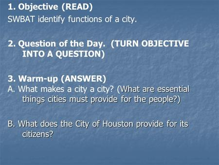 1. Objective (READ) SWBAT identify functions of a city. 2. Question of the Day. (TURN OBJECTIVE INTO A QUESTION) 3. Warm-up (ANSWER) What are essential.