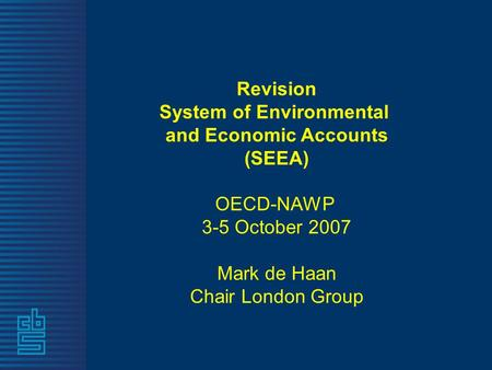 Revision System of Environmental and Economic Accounts (SEEA) OECD-NAWP 3-5 October 2007 Mark de Haan Chair London Group.