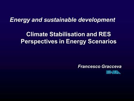 Energy and sustainable development Climate Stabilisation and RES Perspectives in Energy Scenarios Francesco Gracceva.