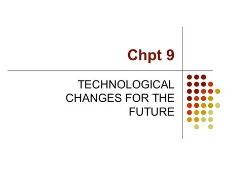 Chpt 9 TECHNOLOGICAL CHANGES FOR THE FUTURE. Introduction The competition environment in the future: Situation of business always change from time to.