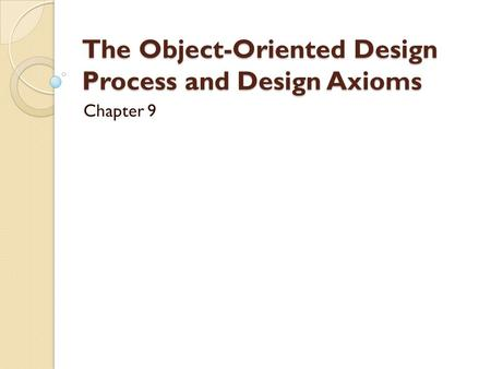 The Object-Oriented Design Process and Design Axioms Chapter 9.