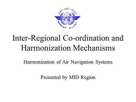 Inter-Regional Co-ordination and Harmonization Mechanisms Harmonization of Air Navigation Systems Presented by MID Region.