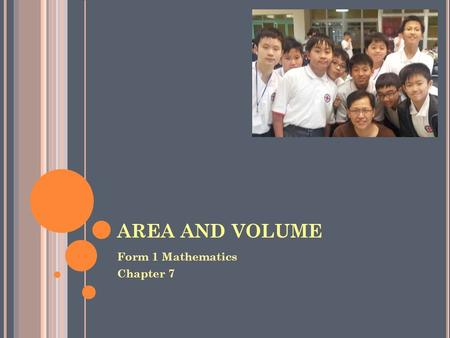 AREA AND VOLUME Form 1 Mathematics Chapter 7. R EMINDER Lesson requirement Textbook 1B Workbook 1B Notebook Folder Before lessons start Desks in good.