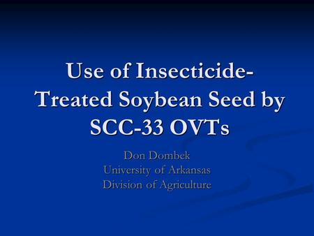 Use of Insecticide- Treated Soybean Seed by SCC-33 OVTs Don Dombek University of Arkansas Division of Agriculture.