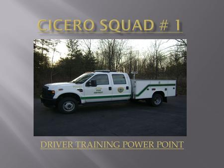 DRIVER TRAINING POWER POINT. Upon the completion of the Cicero Fire Department Squad # 1 Power Point Training the operators will be able to identify the.