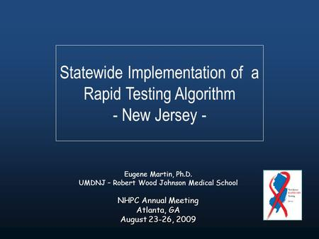 Statewide Implementation of a Rapid Testing Algorithm - New Jersey - Eugene Martin, Ph.D. UMDNJ – Robert Wood Johnson Medical School NHPC Annual Meeting.