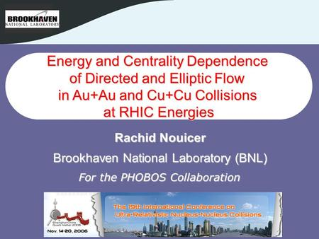 1 1 Rachid Nouicer - BNL PHOBOS QM2006 1 Energy and Centrality Dependence of Directed and Elliptic Flow in Au+Au and Cu+Cu Collisions at RHIC Energies.