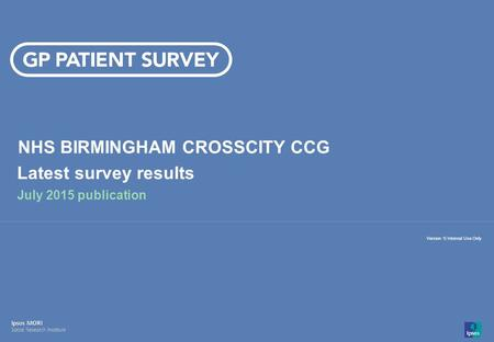 14-008280-01 Version 1 | Internal Use Only© Ipsos MORI 1 Version 1| Internal Use Only NHS BIRMINGHAM CROSSCITY CCG Latest survey results July 2015 publication.