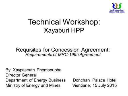 Technical Workshop: Xayaburi HPP Requisites for Concession Agreement: Requirements of MRC-1995 Agreement By: Xaypaseuth Phomsoupha Director General Department.