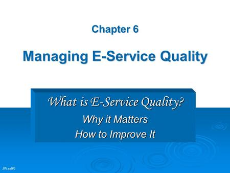 Chapter 6 Managing E-Service Quality What is E-Service Quality? Why it Matters How to Improve It JW:sel#5.