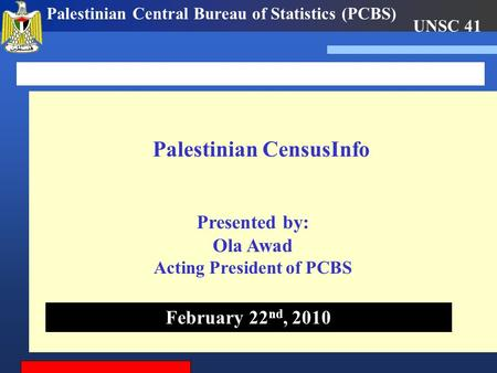 UNSC 41 Palestinian Central Bureau of Statistics (PCBS) Palestinian CensusInfo February 22 nd, 2010 Presented by: Ola Awad Acting President of PCBS.