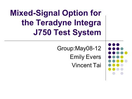 Mixed-Signal Option for the Teradyne Integra J750 Test System Group:May08-12 Emily Evers Vincent Tai.
