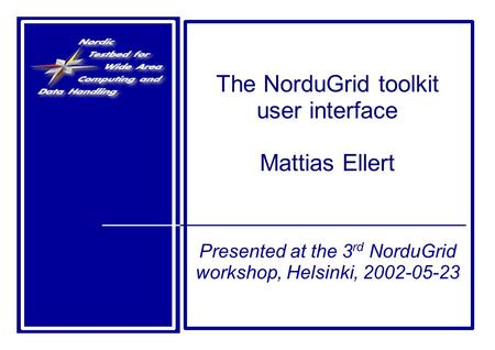 The NorduGrid toolkit user interface Mattias Ellert Presented at the 3 rd NorduGrid workshop, Helsinki, 2002-05-23.