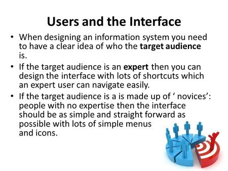 Users and the Interface When designing an information system you need to have a clear idea of who the target audience is. If the target audience is an.
