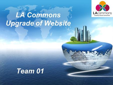 LOGO LA Commons Upgrade of Website Team 01. Team Member Name Role Hualong Zu Project Manager Qihua WuLife Cycle Planner Taizhi LiRequirements Engineer.